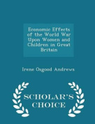 Economic Effects of the World War Upon Women and Children in Great Britain - Scholar's Choice Edition