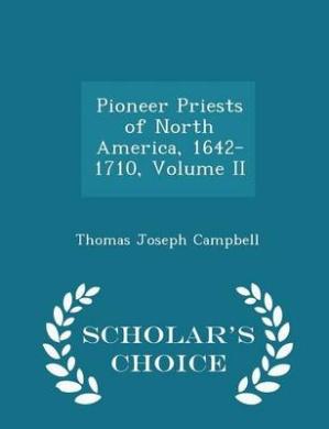 Pioneer Priests of North America, 1642-1710, Volume II - Scholar's Choice Edition