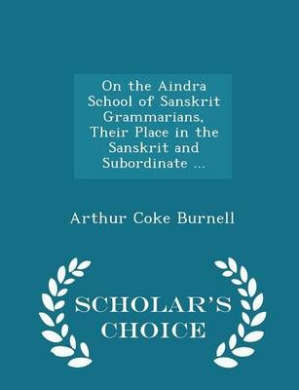 On the Aindra School of Sanskrit Grammarians, Their Place in the Sanskrit and Subordinate ... - Scholar's Choice Edition