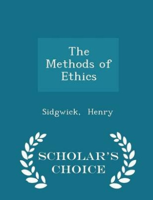 The Methods of Ethics - Scholar's Choice Edition