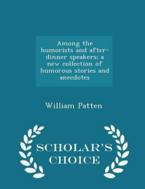Among the Humorists and After-Dinner Speakers; A New Collection of Humorous Stories and Anecdotes - Scholar's Choice Edition