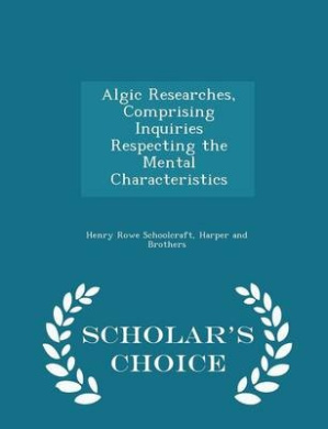 Algic Researches, Comprising Inquiries Respecting the Mental Characteristics - Scholar's Choice Edition