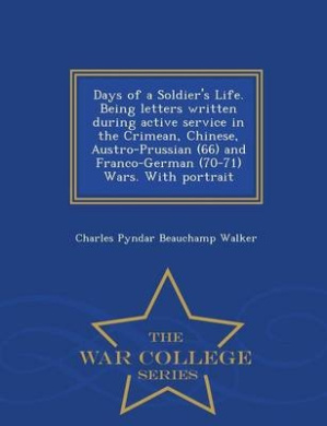 Days of a Soldier's Life. Being Letters Written During Active Service in the Crimean, Chinese, Austro-Prussian (66) and Franco-German (70-71) Wars. with Portrait - War College Series