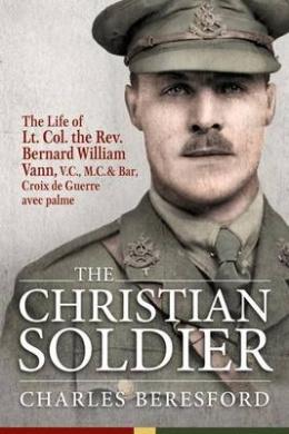 The Christian Soldier: The Life of Lt. Col. Bernard William Vann, V.C., M.C. and Bar, Croix De Guerre Avec Palmes