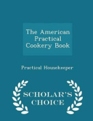 The American Practical Cookery Book - Scholar's Choice Edition