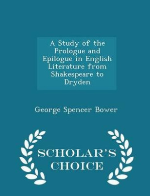 A Study of the Prologue and Epilogue in English Literature from Shakespeare to Dryden - Scholar's Choice Edition