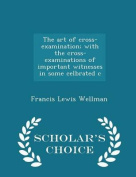 The Art of Cross-Examination; With the Cross-Examinations of Important Witnesses in Some Celbrated C - Scholar's Choice Edition