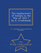 The Employment of Indians in the War of 1812 / By E. Cruikshank - War College Series