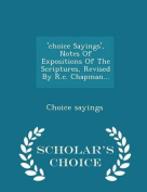 'Choice Sayings', Notes of Expositions of the Scriptures, Revised by R.C. Chapman... - Scholar's Choice Edition