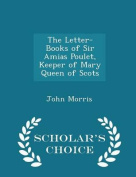 The Letter-Books of Sir Amias Poulet, Keeper of Mary Queen of Scots - Scholar's Choice Edition