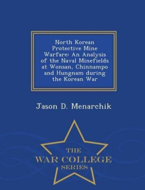 North Korean Protective Mine Warfare: An Analysis of the Naval Minefields at Wonsan, Chinnampo and Hungnam During the Korean War - War College Series