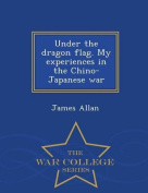 Under the Dragon Flag. My Experiences in the Chino-Japanese War - War College Series