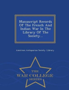 Manuscript Records of the French and Indian War in the Library of the Society... - War College Series