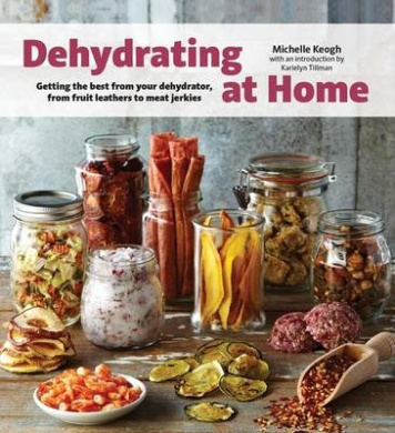 Dehydrating at Home: Getting the Best from Your Dehydrator, from Fruit Leather to Meat Jerkies