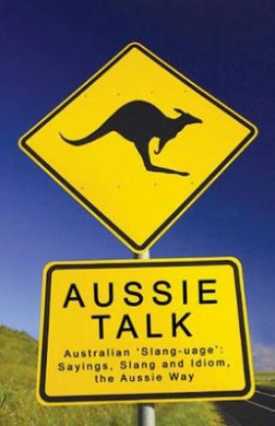 Aussie Talk: Australian 'Slang-uage': Sayings, Slang and Idiom, the Aussie Way