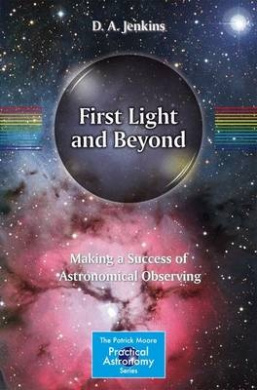 First Light and Beyond: Making a Success of Astronomical Observing: 2015 (The Patrick Moore Practical Astronomy Series)