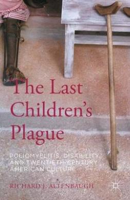 The Last Children's Plague: Poliomyelitis, Disability, and Twentieth-Century American Culture: 2015