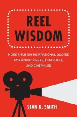 Reel Wisdom: More Than 100 Inspirational Quotes for Movie Lovers, Film Buffs and Cinephiles