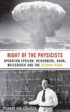 The Night of the Physicists: Operation Epsilon: Heisenberg, Hahn, Weizsacker and the German Bomb