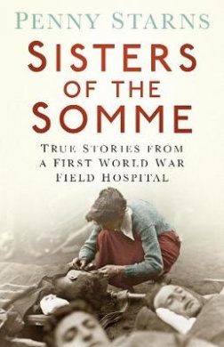 Sisters of the Somme: True Stories from a First World War Field Hospital