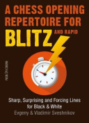 A Chess Opening Repertoire for Blitz & Rapid  : Sharp, Surprising and Forcing Lines for Black and White