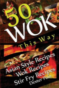 Wok This Way - 50 Asian Style Recipes - Wok Recipes - Stir Fry Recipes