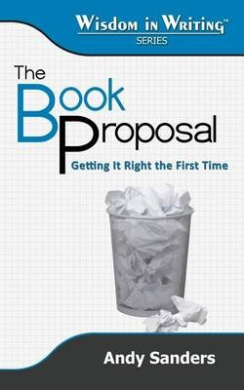 The Book Proposal: Getting It Right the First Time (Wisdom in Writing Series)