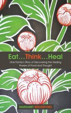 Eat...Think...Heal: One Family's Story of Discovering the Healing Powers of Food and Thought