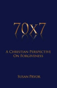 70 X 7 a Christian Perspective on Forgiveness