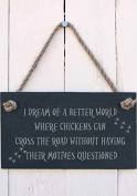 I dream of a better world where chickens can cross the road without having their motives questioned Slate Hanging Sign