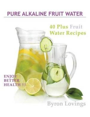 Pure Alkaline Fruit Water: 40 Plus Fruit Water Recipes