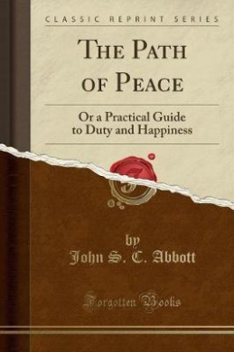 The Path of Peace: Or a Practical Guide to Duty and Happiness (Classic Reprint)