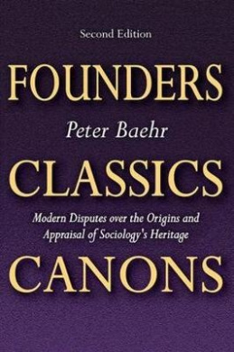 Founders, Classics, Canons: Modern Disputes Over the Origins and Appraisal of Sociology's Heritage