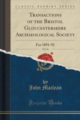 Transactions of the Bristol Gloucestershire Archaeological Society, Vol. 16: For 1891-92 (Classic Reprint)