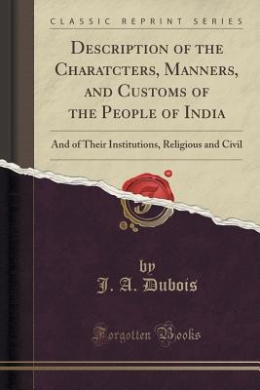 Description of the Charatcters, Manners, and Customs of the People of India: And of Their Institutions, Religious and Civil (Classic Reprint)