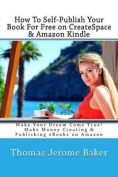 How to Self-Publish Your Book for Free on Createspace & Amazon Kindle  : Make Your Dream Come True! Make Money Creating & Publishing eBooks on Amazon