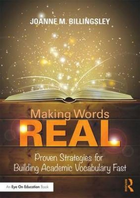 Making Words Real: Proven Strategies for Building Academic Vocabulary Fast
