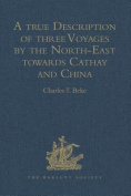 A True Description of Three Voyages by the North-East Towards Cathay and China, Undertaken by the Dutch in the Years 1594, 1595, and 1596, by Gerrit de Veer