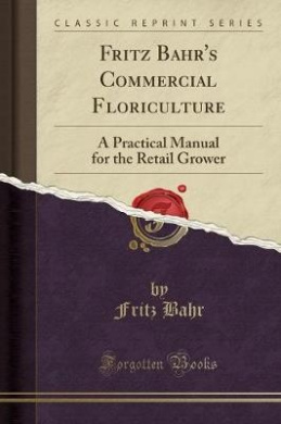 Fritz Bahr's Commercial Floriculture: A Practical Manual for the Retail Grower (Classic Reprint)