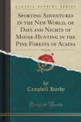Sporting Adventures in the New World, or Days and Nights of Moose-Hunting in the Pine Forests of Acadia, Vol. 2 of 2