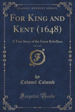 For King and Kent (1648), Vol. 2 of 3: A True Story of the Great Rebellion (Classic Reprint)