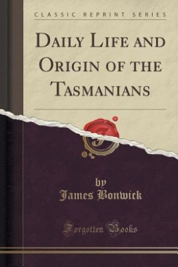 Daily Life and Origin of the Tasmanians (Classic Reprint)