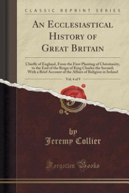 An Ecclesiastical History of Great Britain, Vol. 4 of 9: Chiefly of England, from the First Planting of Christianity, to the End of the Reign of King Charles the Second; With a Brief Account of the Affairs of Religion in Ireland (Classic Reprint)