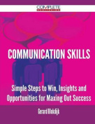 Communication Skills - Simple Steps to Win, Insights and Opportunities for Maxing Out Success