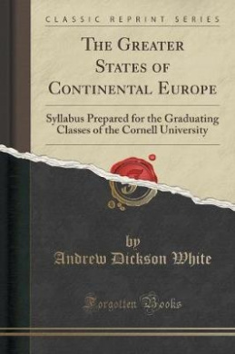The Greater States of Continental Europe: Syllabus Prepared for the Graduating Classes of the Cornell University (Classic Reprint)