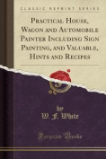 Practical House, Wagon and Automobile Painter Including Sign Painting, and Valuable, Hints and Recipes