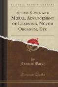 Essays Civil and Moral, Advancement of Learning, Novum Organum, Etc