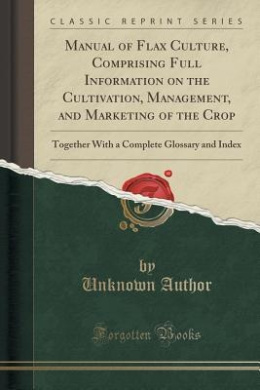 Manual of Flax Culture, Comprising Full Information on the Cultivation, Management, and Marketing of the Crop: Together with a Complete Glossary and Index (Classic Reprint)