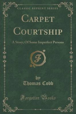 Carpet Courtship: A Story; Of Some Imperfect Persons (Classic Reprint)