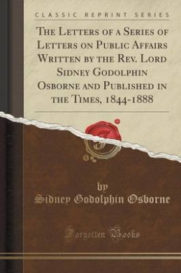 The Letters of a Series of Letters on Public Affairs Written by the REV. Lord Sidney Godolphin Osborne and Published in the Times, 1844-1888 (Classic Reprint)